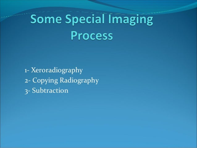 1- Xeroradiography 2- Copying Radiography 3- Subtraction