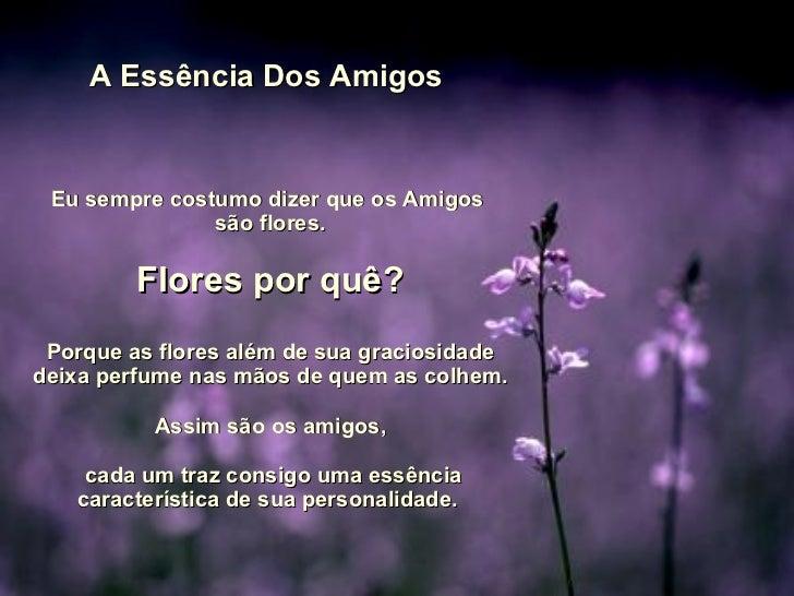 A Essência Dos Amigos  Eu sempre costumo dizer que os Amigos  são flores. Flores por quê? Porque as flores além de sua gra...