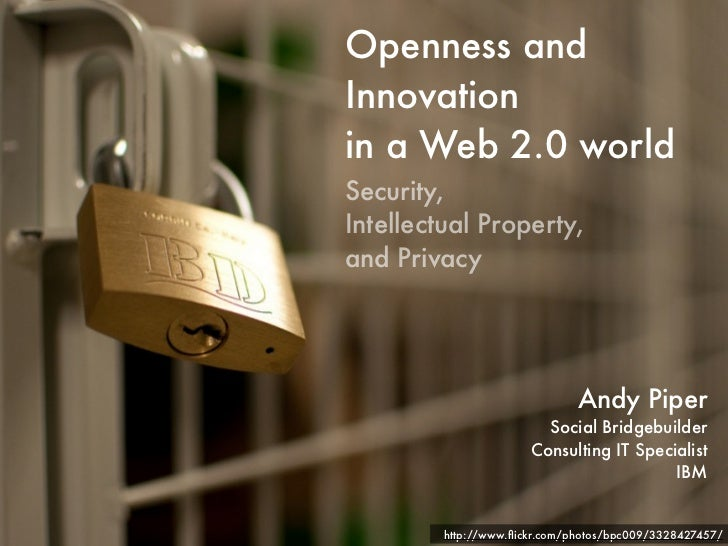 Openness and Innovation in a Web 2.0 world Security, Intellectual Property, and Privacy                                   ...