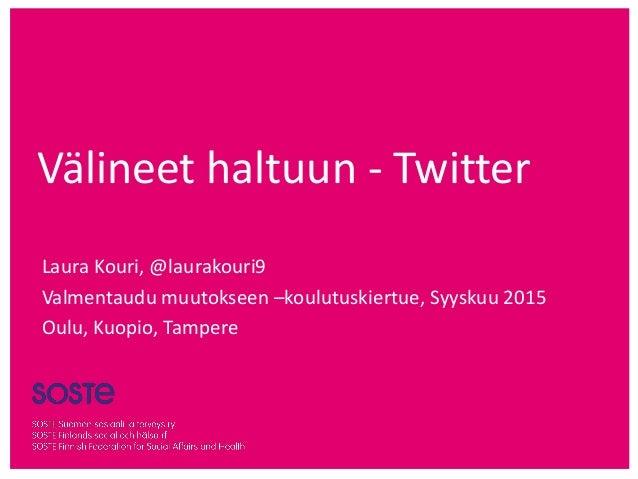 Välineet haltuun - Twitter Laura Kouri, @laurakouri9 Valmentaudu muutokseen –koulutuskiertue, Syyskuu 2015 Oulu, Kuopio, T...