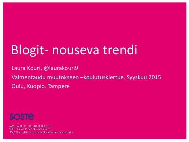 Blogit- nouseva trendi Laura Kouri, @laurakouri9 Valmentaudu muutokseen –koulutuskiertue, Syyskuu 2015 Oulu, Kuopio, Tampe...