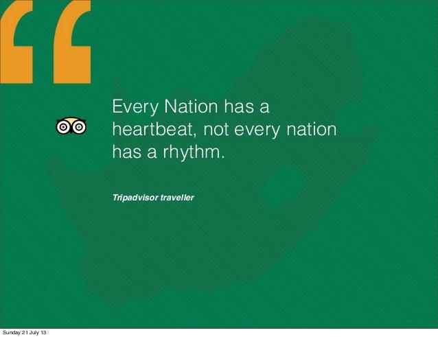 Tripadvisor traveller Every Nation has a heartbeat, not every nation has a rhythm. Sunday 21 July 13