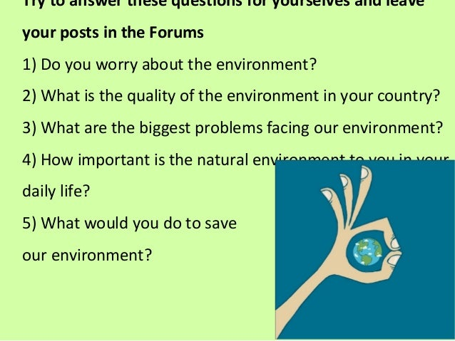 Try to answer these questions for yourselves and leave your posts in the Forums 1) Do you worry about the environment? 2) ...
