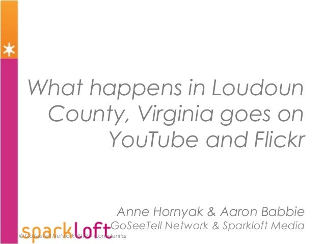 © GoSeeTell Network 2010 - Confidential What happens in Loudoun County, Virginia goes on YouTube and Flickr Anne Hornyak &...