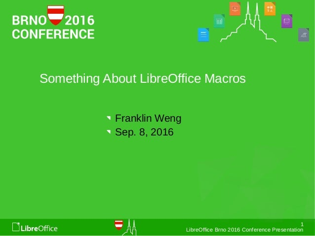 1 LibreOffice Brno 2016 Conference Presentation Something About LibreOffice Macros Franklin Weng Sep. 8, 2016