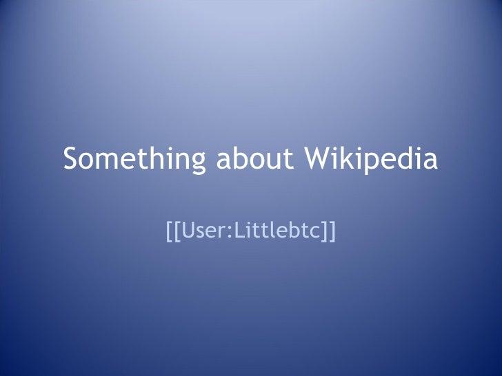 Something about Wikipedia [[User:Littlebtc]]
