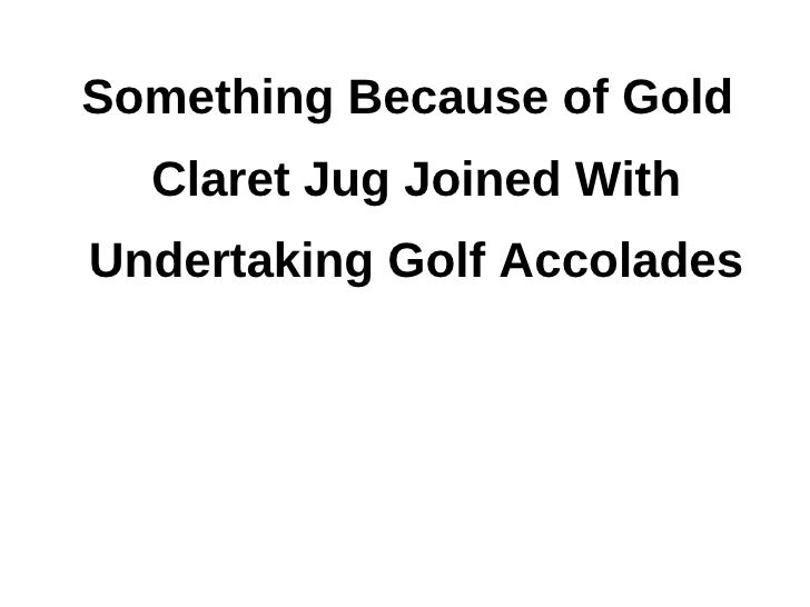 Something Because of Gold  Claret Jug Joined WithUndertaking Golf Accolades