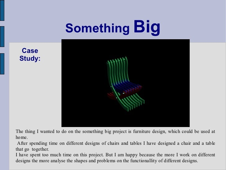 Something Big   Case  Study:     The thing I wanted to do on the something big project is furniture design, which could be...