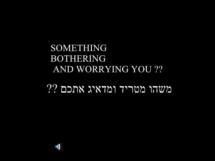 SOMETHING BOTHERING  AND WORRYING YOU ?? משהו מטריד ומדאיג אתכם  ??