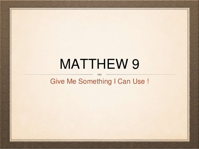 MATTHEW 9 Give Me Something I Can Use !