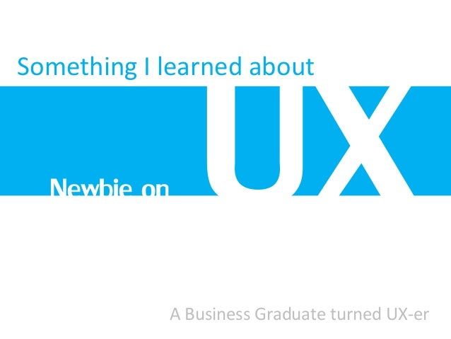 Something I learned about A Business Graduate turned UX-er Newbie on
