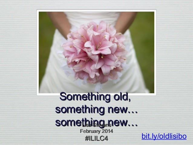 Something old, something new… something new… Lisa Stevens February 2014  #ILILC4  bit.ly/oldlisibo