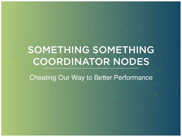 SOMETHING SOMETHING COORDINATOR NODES Cheating Our Way to Better Performance