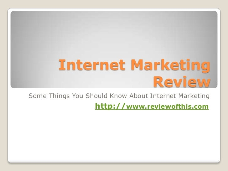 Internet Marketing Review<br />Some Things You Should Know About Internet Marketing<br />http://www.reviewofthis.com<br />