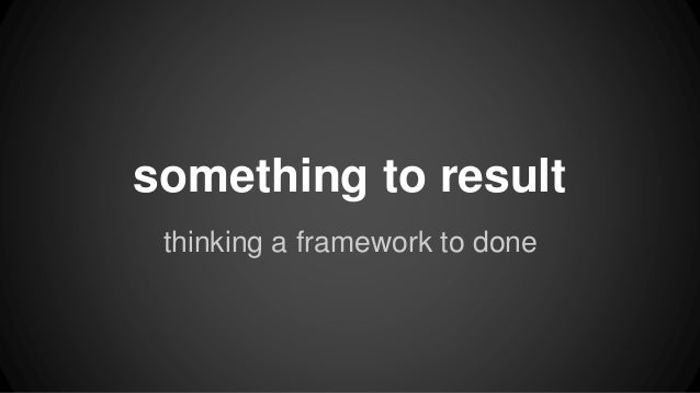 something to result  thinking a framework to done