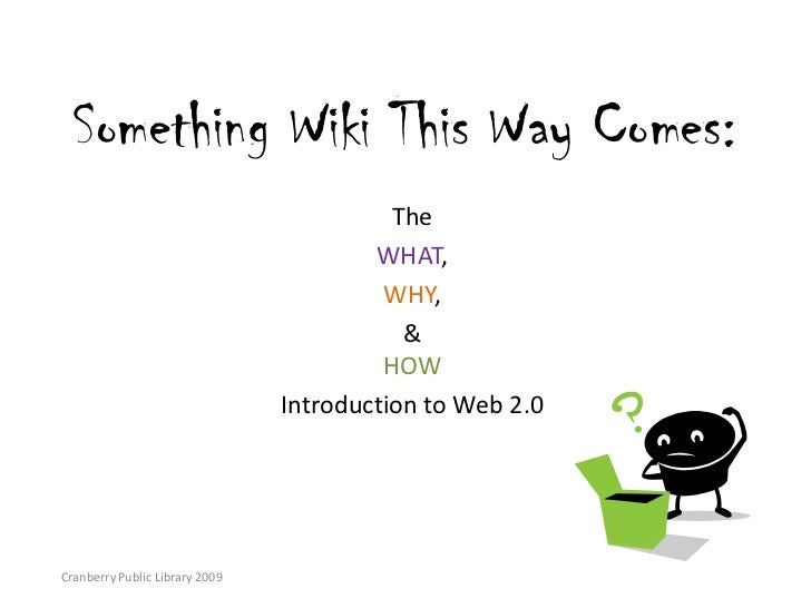 Something Wiki This Way Comes:<br />The <br />WHAT, <br />WHY, <br />& HOW <br />Introduction to Web 2.0<br />Cranberry Pu...