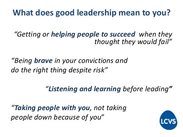 """What does good leadership mean to you? """"Getting or helping people to succeed when they thought they would fail"""" """"Being bra..."""
