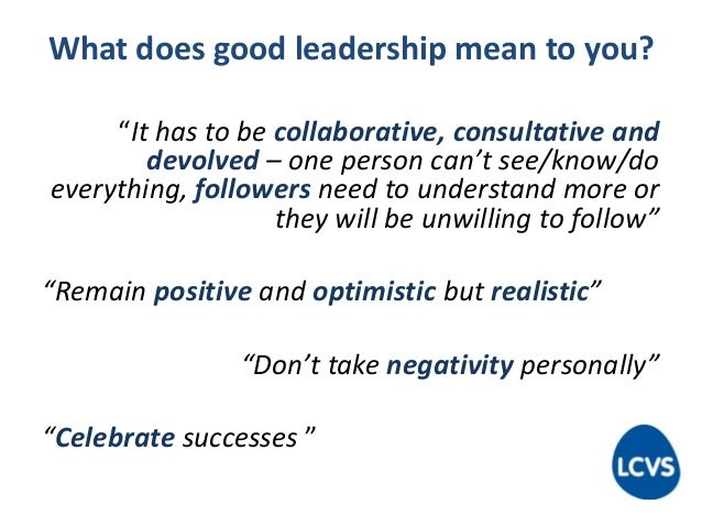 """What does good leadership mean to you? """"It has to be collaborative, consultative and devolved – one person can't see/know/..."""