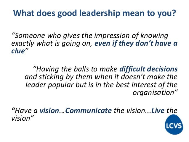 """What does good leadership mean to you? """"Someone who gives the impression of knowing exactly what is going on, even if they..."""
