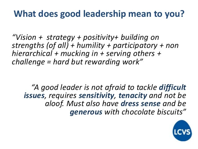 """What does good leadership mean to you? """"Vision + strategy + positivity+ building on strengths (of all) + humility + partic..."""
