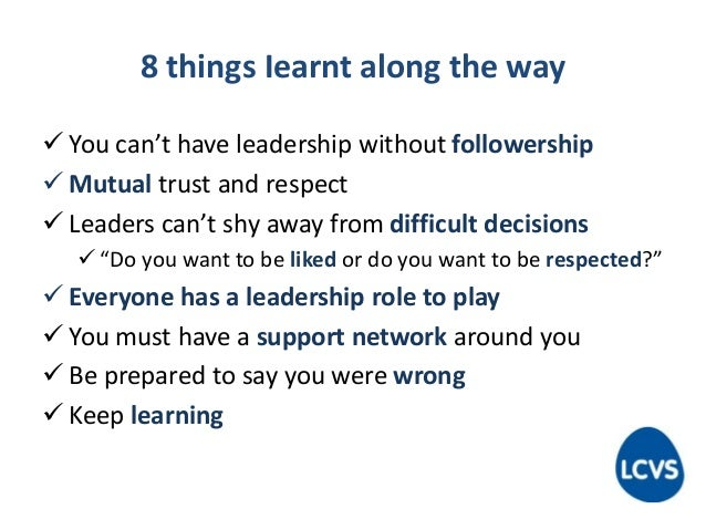 8 things Iearnt along the way  You can't have leadership without followership  Mutual trust and respect  Leaders can't ...