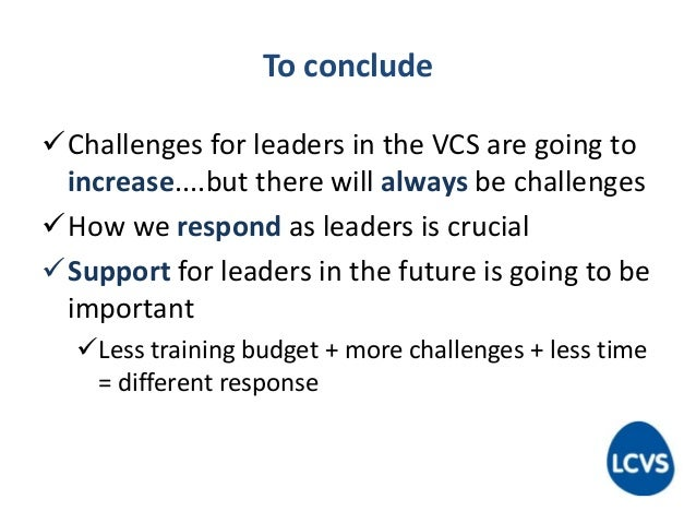 To conclude Challenges for leaders in the VCS are going to increase....but there will always be challenges How we respon...