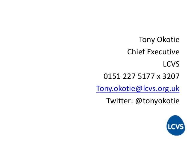 Tony Okotie Chief Executive LCVS 0151 227 5177 x 3207 Tony.okotie@lcvs.org.uk Twitter: @tonyokotie