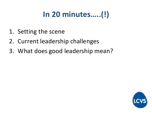 In 20 minutes…..(!) 1. Setting the scene 2. Current leadership challenges 3. What does good leadership mean?