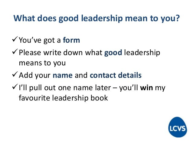 What does good leadership mean to you? You've got a form Please write down what good leadership means to you Add your n...