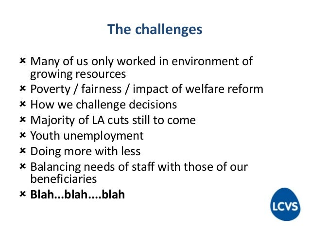 The challenges  Many of us only worked in environment of growing resources  Poverty / fairness / impact of welfare refor...