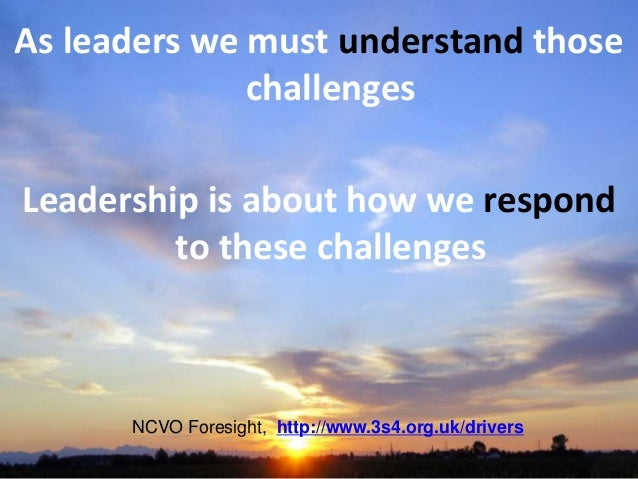 As leaders we must understand those challenges Leadership is about how we respond to these challenges NCVO Foresight, http...