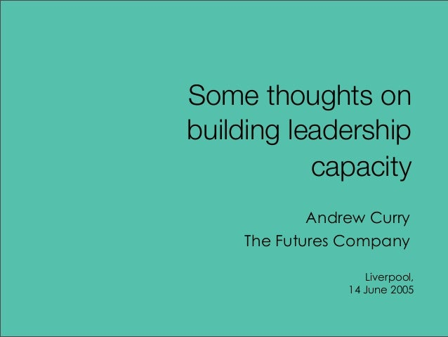 Andrew Curry The Futures Company Liverpool, 14 June 2005 Some thoughts on building leadership capacity