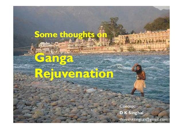 Some thoughts onSome thoughts on GangaGangaGangaGanga RejuvenationRejuvenation Concept: D K Singhal deveshksinghal@gmail.c...