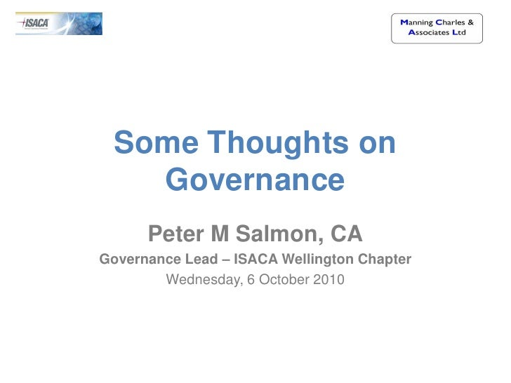 Some Thoughts on    Governance       Peter M Salmon, CA Governance Lead – ISACA Wellington Chapter         Wednesday, 6 Oc...