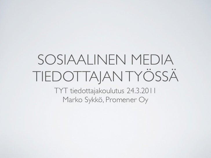 SOSIAALINEN MEDIATIEDOTTAJAN TYÖSSÄ  TYT tiedottajakoulutus 24.3.2011    Marko Sykkö, Promener Oy