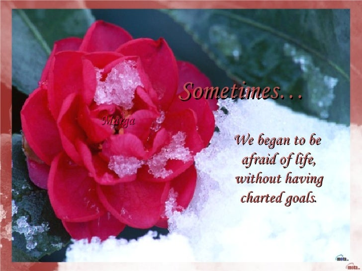 Sometimes… We began to be  afraid of life, without having  charted goals . Marga