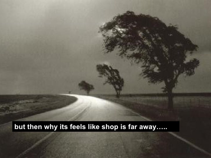 but then why its feels like shop is far away…..