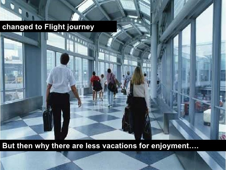 changed to Flight journey But then why there are less vacations for enjoyment….
