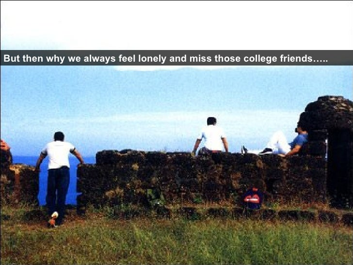 But then why we always feel lonely and miss those college friends…..