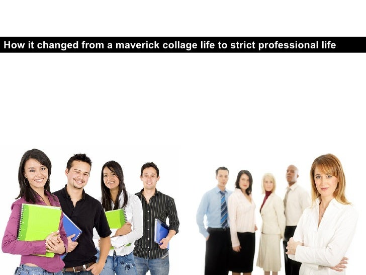 How it changed from a maverick collage life to strict professional life …...