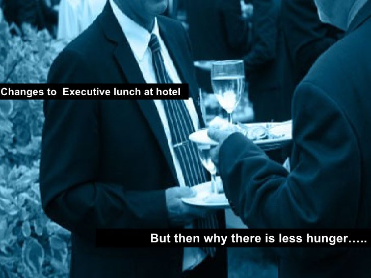 Changes to  Executive lunch at hotel  But then why there is less hunger…..
