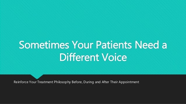 Sometimes Your Patients Need a Different Voice Reinforce Your Treatment Philosophy Before, During and After Their Appointm...