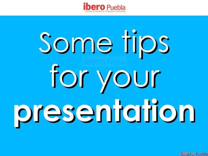 Some tips  for yourpresentation             ibero Puebla