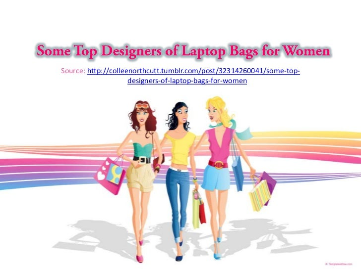 Source: http://colleenorthcutt.tumblr.com/post/32314260041/some-top-                     designers-of-laptop-bags-for-women