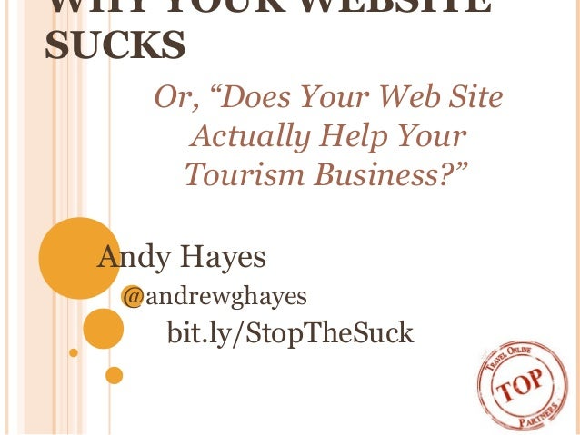 "WHY YOUR WEBSITE SUCKS Andy Hayes @andrewghayes bit.ly/StopTheSuck Or, ""Does Your Web Site Actually Help Your Tourism Busi..."