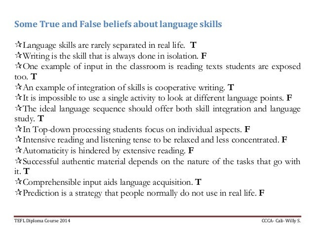 TEFL Diploma Course 2014 CCCA- Cali- Willy S. Some True and False beliefs about language skills Language skills are rarel...