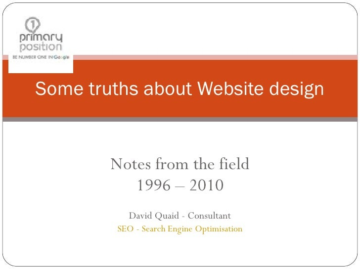 Notes from the field 1996 – 2010 David Quaid - Consultant SEO - Search Engine Optimisation Some truths about Website design