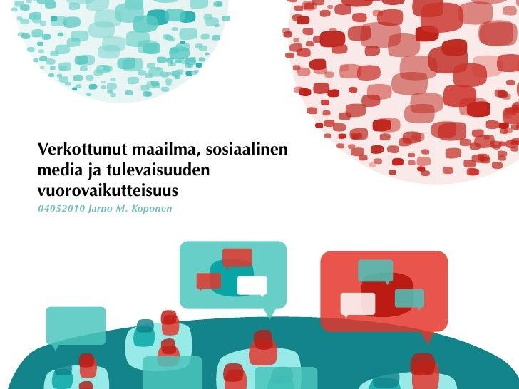 Verkottunut maailma, sosiaalinen media ja tulevaisuuden vuorovaikutteisuus 04052010 Jarno M. Koponen