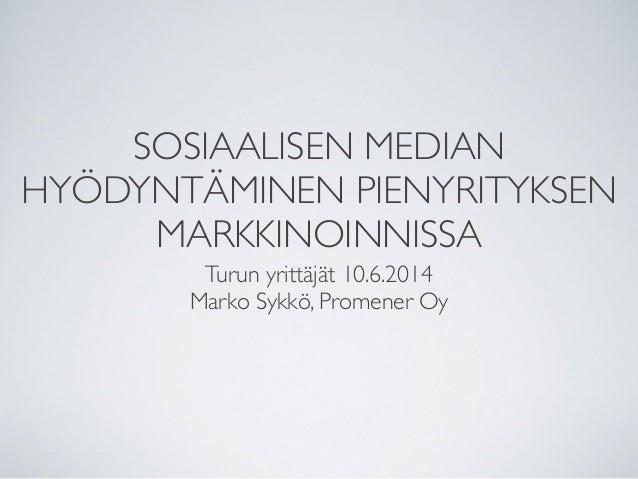 SOSIAALISEN MEDIAN HYÖDYNTÄMINEN PIENYRITYKSEN MARKKINOINNISSA Turun yrittäjät 10.6.2014 Marko Sykkö, Promener Oy