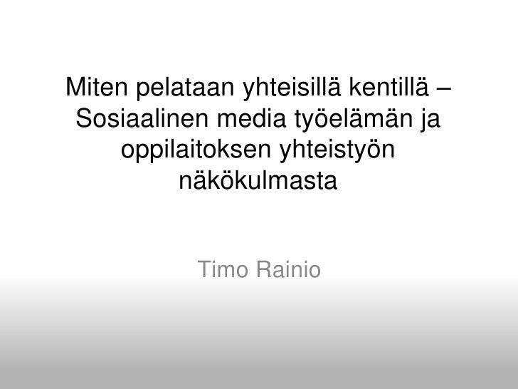 Miten pelataan yhteisillä kentillä – Sosiaalinen media työelämän ja oppilaitoksen yhteistyön näkökulmasta<br />Timo Rainio...